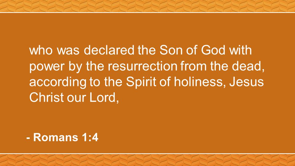 who was declared the Son of God with power by the resurrection from the dead, according to the Spirit of holiness, Jesus Christ our Lord, - Romans 1:4