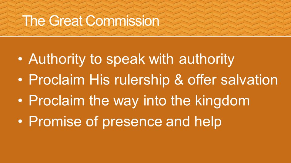 The Great Commission Authority to speak with authority Proclaim His rulership & offer salvation Proclaim the way into the kingdom Promise of presence and help