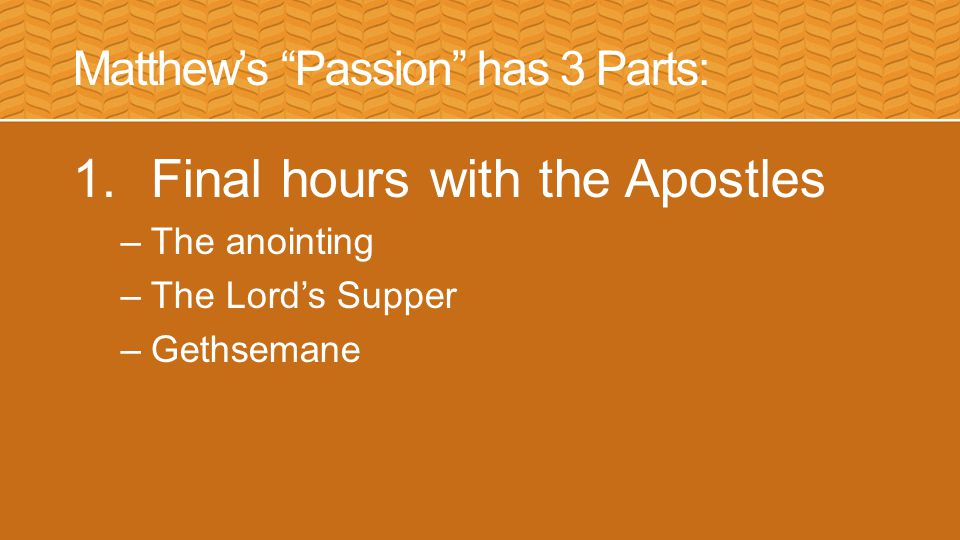 Matthew's Passion has 3 Parts: 1.Final hours with the Apostles 2.The Trials –Before Caiphas –Before Pilate