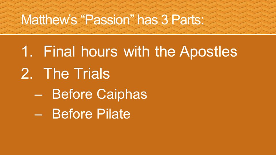 Matthew's Passion has 3 Parts: 1.Final hours with the Apostles 2.The Trials 3.Crucifixion & Burial –Crucifixion –Burial