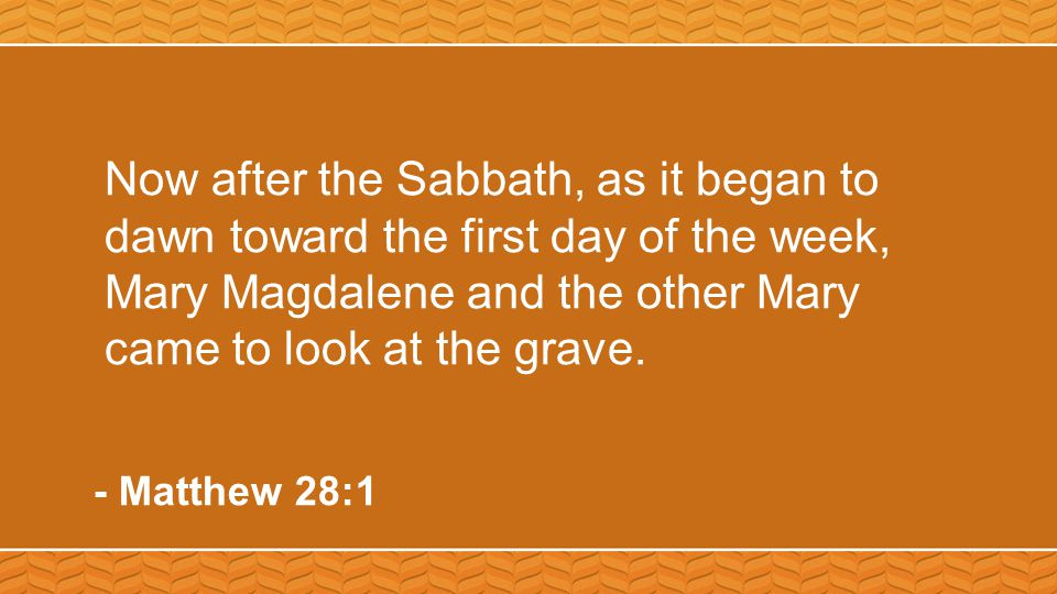 Now after the Sabbath, as it began to dawn toward the first day of the week, Mary Magdalene and the other Mary came to look at the grave.