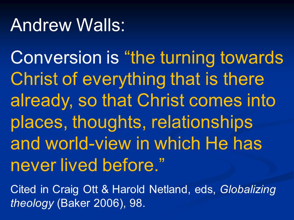 Andrew Walls: Conversion is the turning towards Christ of everything that is there already, so that Christ comes into places, thoughts, relationships and world-view in which He has never lived before. Cited in Craig Ott & Harold Netland, eds, Globalizing theology (Baker 2006), 98.