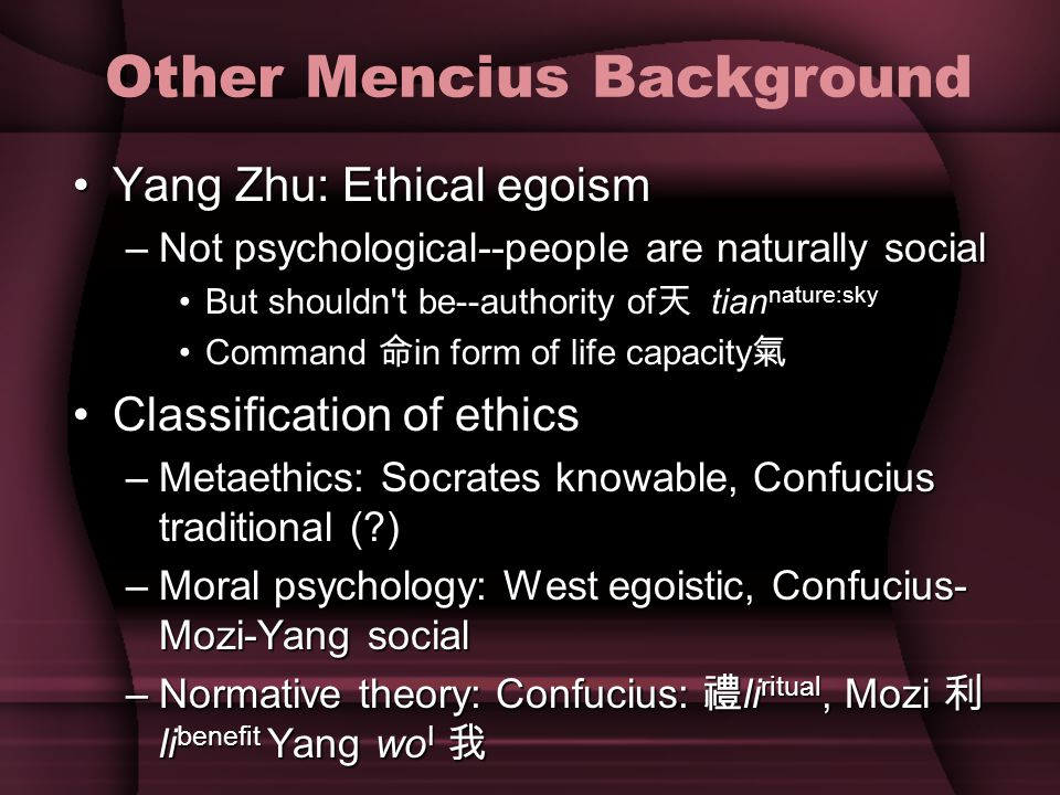 Other Mencius Background Yang Zhu: Ethical egoismYang Zhu: Ethical egoism –Not psychological--people are naturally social But shouldn t be--authority of 天 tian nature:skyBut shouldn t be--authority of 天 tian nature:sky Command 命 in form of life capacity 氣Command 命 in form of life capacity 氣 Classification of ethicsClassification of ethics –Metaethics: Socrates knowable, Confucius traditional (?) –Moral psychology: West egoistic, Confucius- Mozi-Yang social –Normative theory: Confucius: 禮 li ritual, Mozi 利 li benefit Yang wo I 我