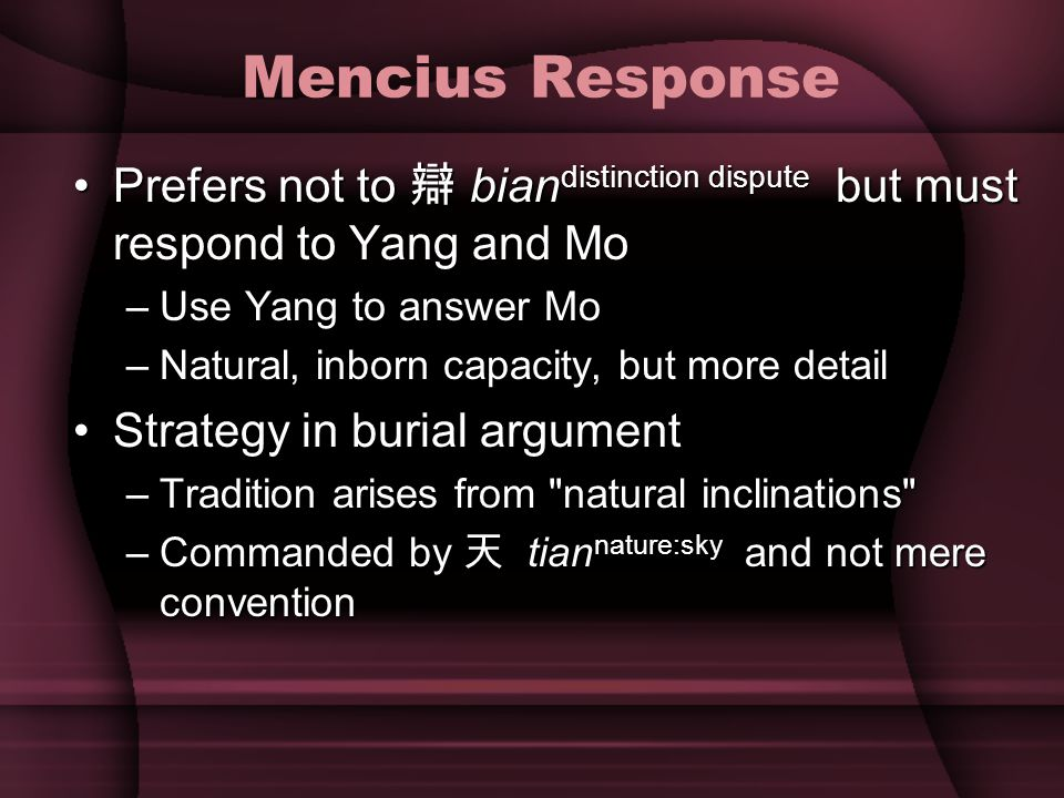 Other Mencius Background Yang Zhu: Ethical egoismYang Zhu: Ethical egoism –Not psychological--people are naturally social But shouldn t be--authority of 天 tian nature:skyBut shouldn t be--authority of 天 tian nature:sky Command 命 in form of life capacity 氣Command 命 in form of life capacity 氣 Classification of ethicsClassification of ethics –Metaethics: Socrates knowable, Confucius traditional ( ) –Moral psychology: West egoistic, Confucius- Mozi-Yang social –Normative theory: Confucius: 禮 li ritual, Mozi 利 li benefit Yang wo I 我