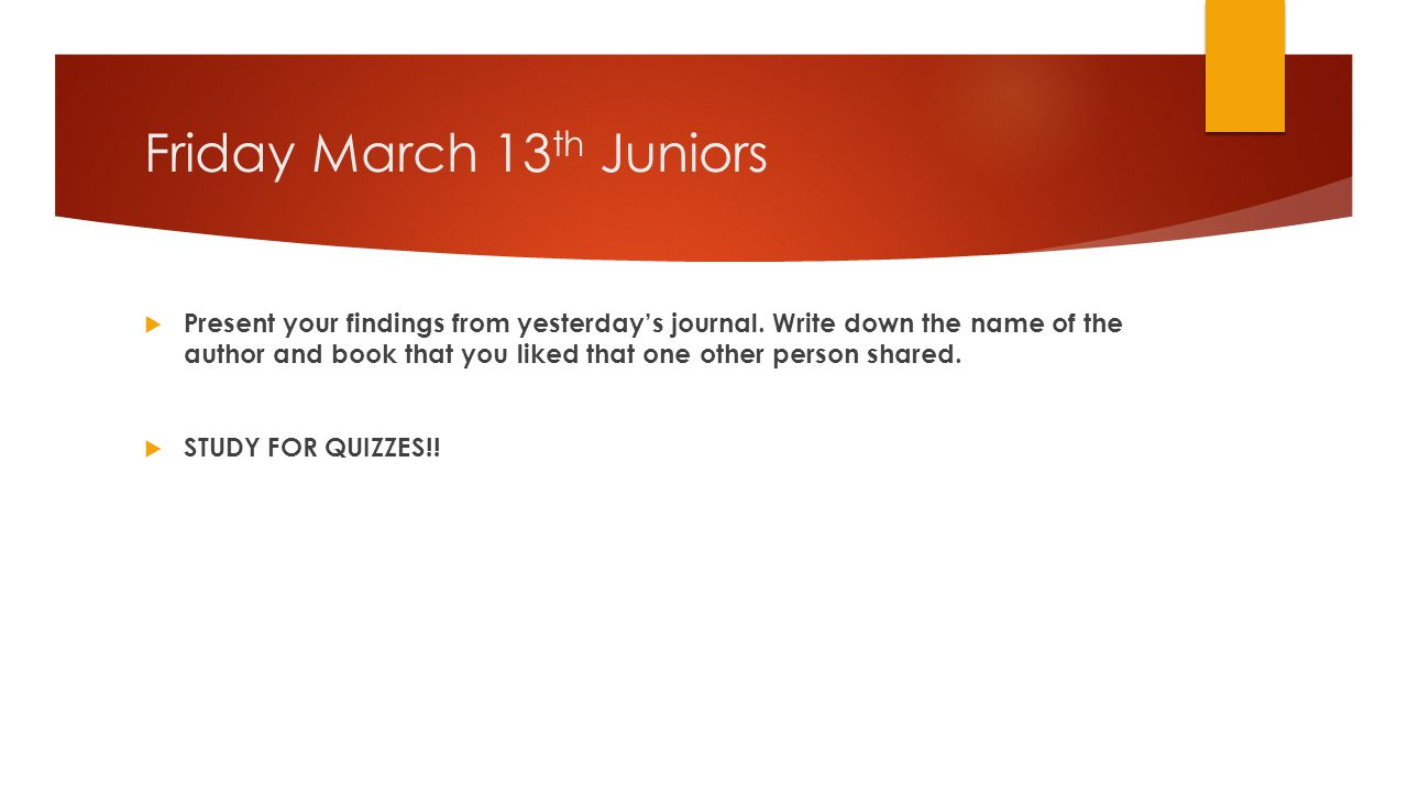 Friday March 13 th Juniors  Present your findings from yesterday's journal.