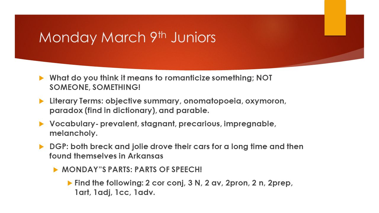 Monday March 9 th Juniors  What do you think it means to romanticize something; NOT SOMEONE, SOMETHING.