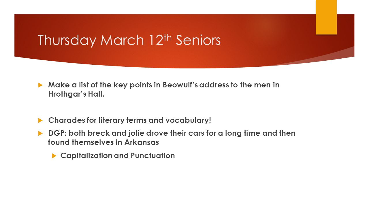 Thursday March 12 th Seniors  Make a list of the key points in Beowulf's address to the men in Hrothgar's Hall.