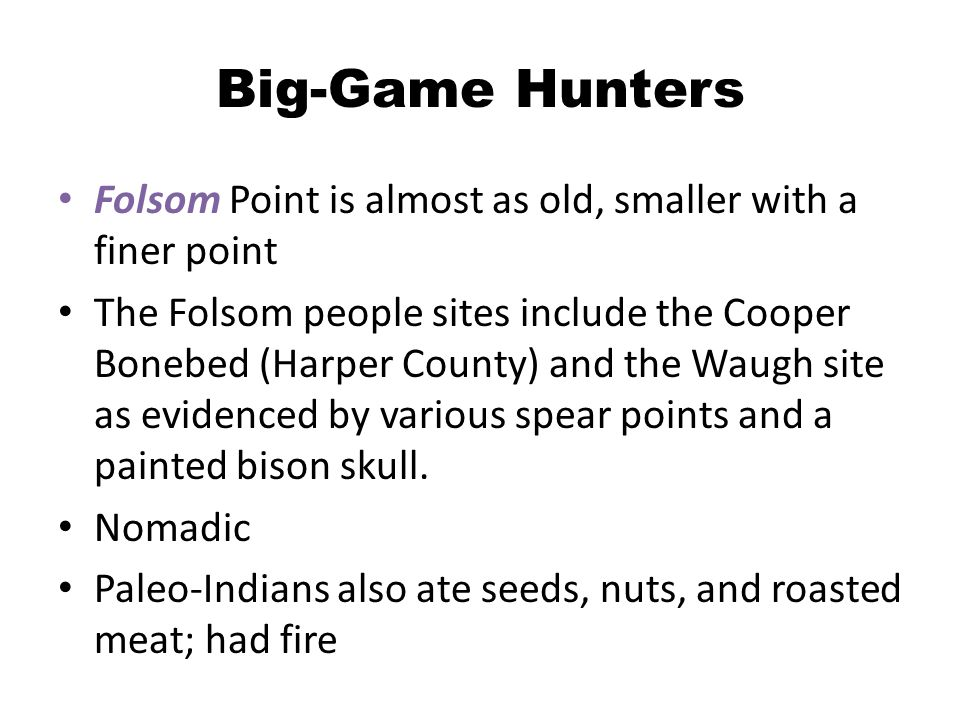 Big-Game Hunters Folsom Point is almost as old, smaller with a finer point The Folsom people sites include the Cooper Bonebed (Harper County) and the Waugh site as evidenced by various spear points and a painted bison skull.