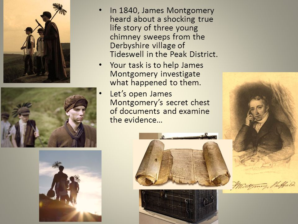 In 1840, James Montgomery heard about a shocking true life story of three young chimney sweeps from the Derbyshire village of Tideswell in the Peak District.