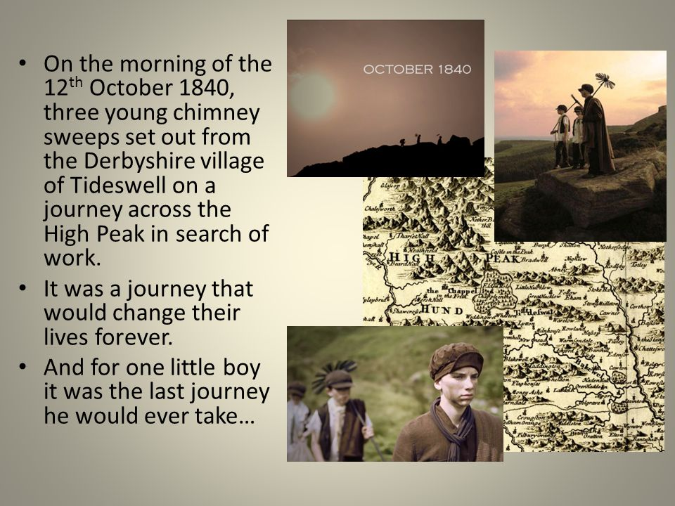 On the morning of the 12 th October 1840, three young chimney sweeps set out from the Derbyshire village of Tideswell on a journey across the High Peak in search of work.