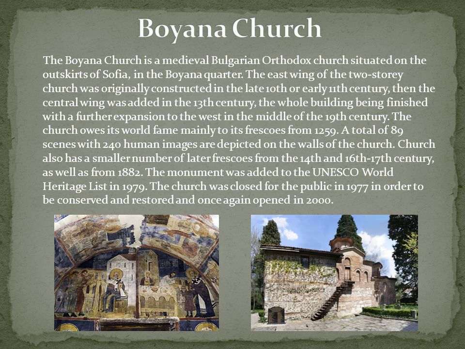 The Boyana Church is a medieval Bulgarian Orthodox church situated on the outskirts of Sofia, in the Boyana quarter. The east wing of the two-storey c