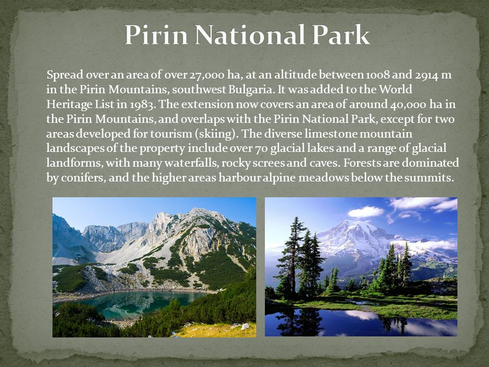Spread over an area of over 27,000 ha, at an altitude between 1008 and 2914 m in the Pirin Mountains, southwest Bulgaria.