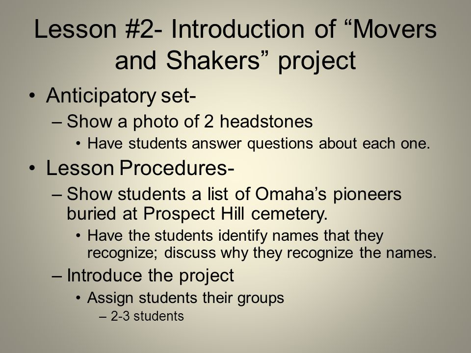 Lesson #2- Introduction of Movers and Shakers project Anticipatory set- –Show a photo of 2 headstones Have students answer questions about each one.