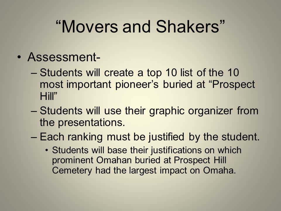 Movers and Shakers Assessment- –Students will create a top 10 list of the 10 most important pioneer's buried at Prospect Hill –Students will use their graphic organizer from the presentations.