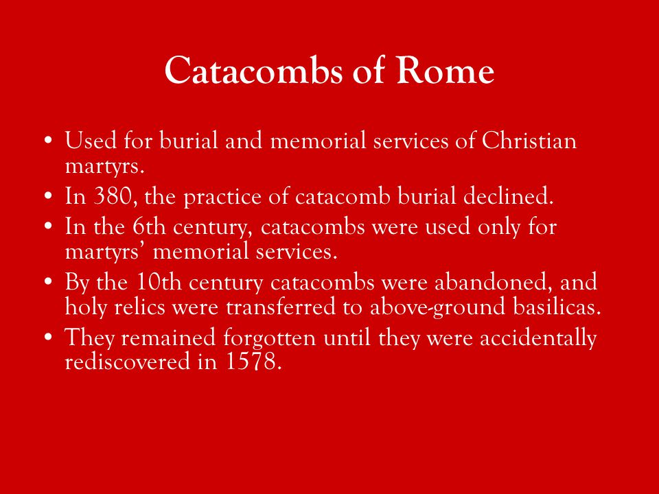 Catacombs of Rome Used for burial and memorial services of Christian martyrs.