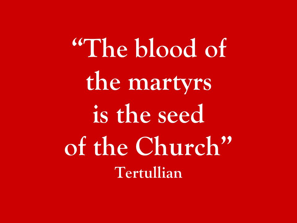 The blood of the martyrs is the seed of the Church Tertullian