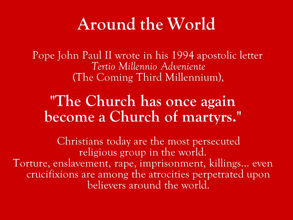 Pope John Paul II wrote in his 1994 apostolic letter Tertio Millennio Adveniente (The Coming Third Millennium), The Church has once again become a Church of martyrs. Christians today are the most persecuted religious group in the world.