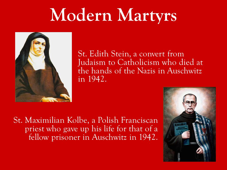 Modern Martyrs St. Maximilian Kolbe, a Polish Franciscan priest who gave up his life for that of a fellow prisoner in Auschwitz in 1942. St. Edith Ste