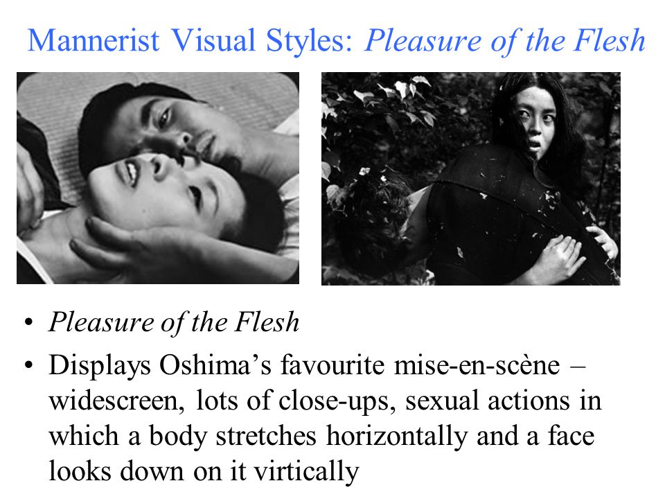 Mannerist Visual Styles: Pleasure of the Flesh Pleasure of the Flesh Displays Oshima's favourite mise-en-scène – widescreen, lots of close-ups, sexual