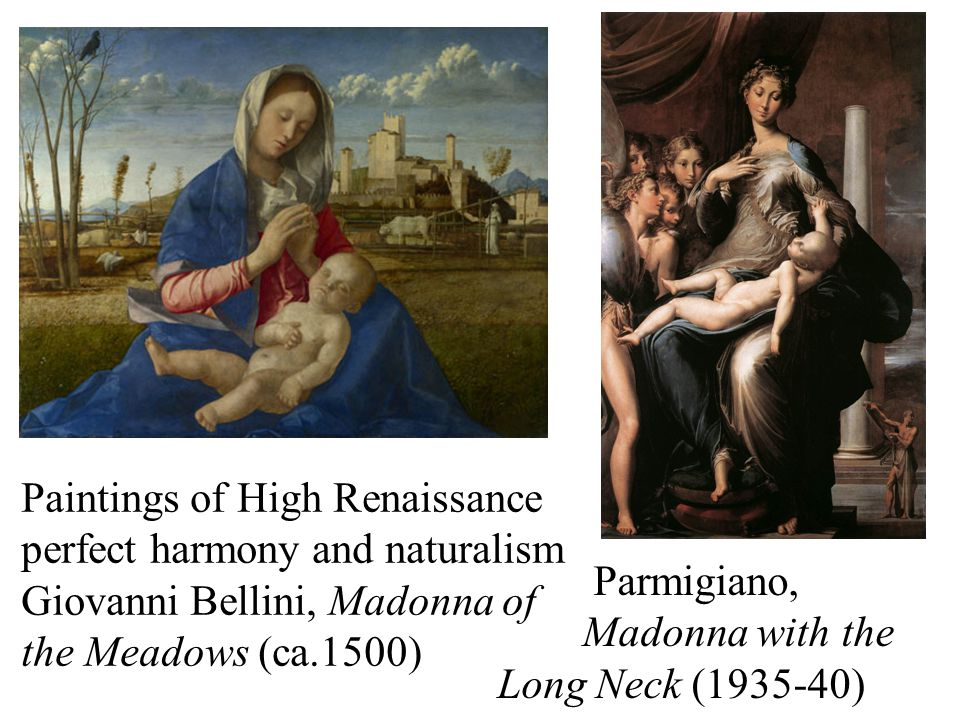 Paintings of High Renaissance perfect harmony and naturalism Giovanni Bellini, Madonna of the Meadows (ca.1500) Parmigiano, Madonna with the Long Neck