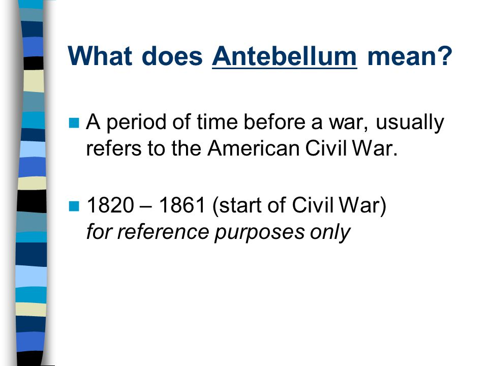 What does Antebellum mean? A period of time before a war, usually refers to the American Civil War. 1820 – 1861 (start of Civil War) for reference pur