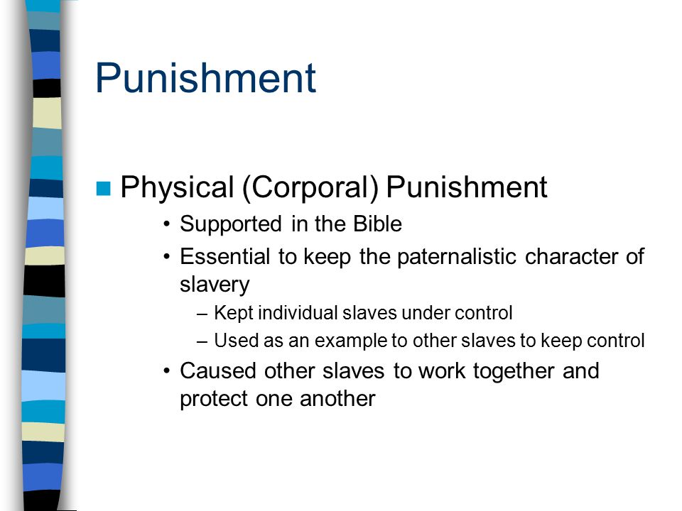 Punishment Physical (Corporal) Punishment Supported in the Bible Essential to keep the paternalistic character of slavery –Kept individual slaves unde