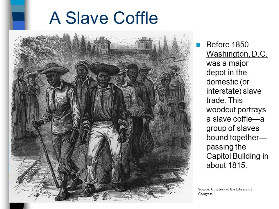 A Slave Coffle Before 1850 Washington, D.C. was a major depot in the domestic (or interstate) slave trade. This woodcut portrays a slave coffle—a grou