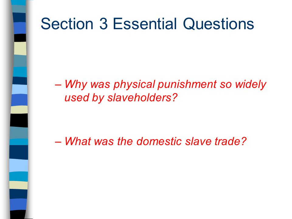 Section 3 Essential Questions –Why was physical punishment so widely used by slaveholders? –What was the domestic slave trade?