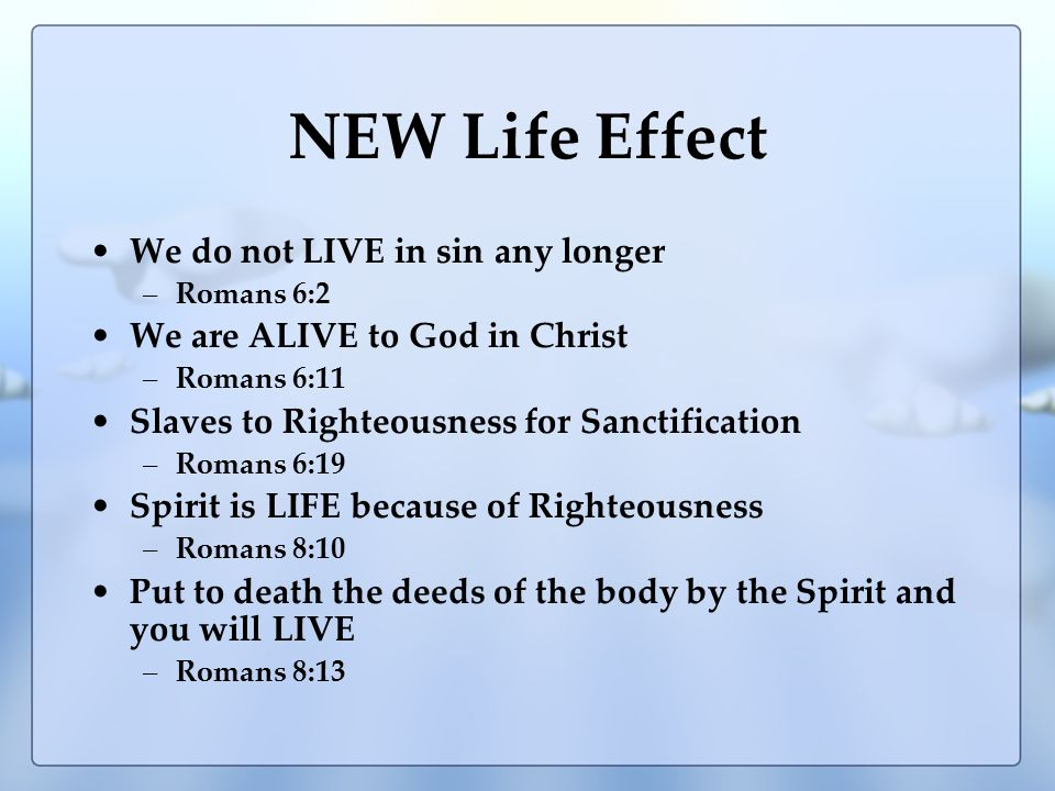 NEW Life Effect We do not LIVE in sin any longer –Romans 6:2 We are ALIVE to God in Christ –Romans 6:11 Slaves to Righteousness for Sanctification –Romans 6:19 Spirit is LIFE because of Righteousness –Romans 8:10 Put to death the deeds of the body by the Spirit and you will LIVE –Romans 8:13