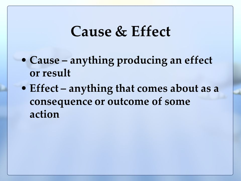 Cause & Effect Cause – anything producing an effect or result Effect – anything that comes about as a consequence or outcome of some action