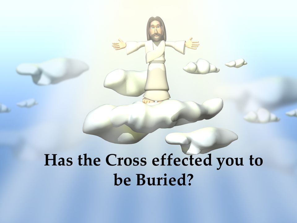 Has the Cross effected you to be Buried