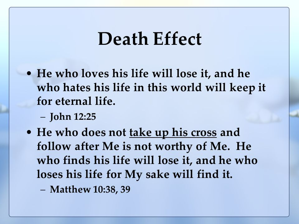 Death Effect He who loves his life will lose it, and he who hates his life in this world will keep it for eternal life.