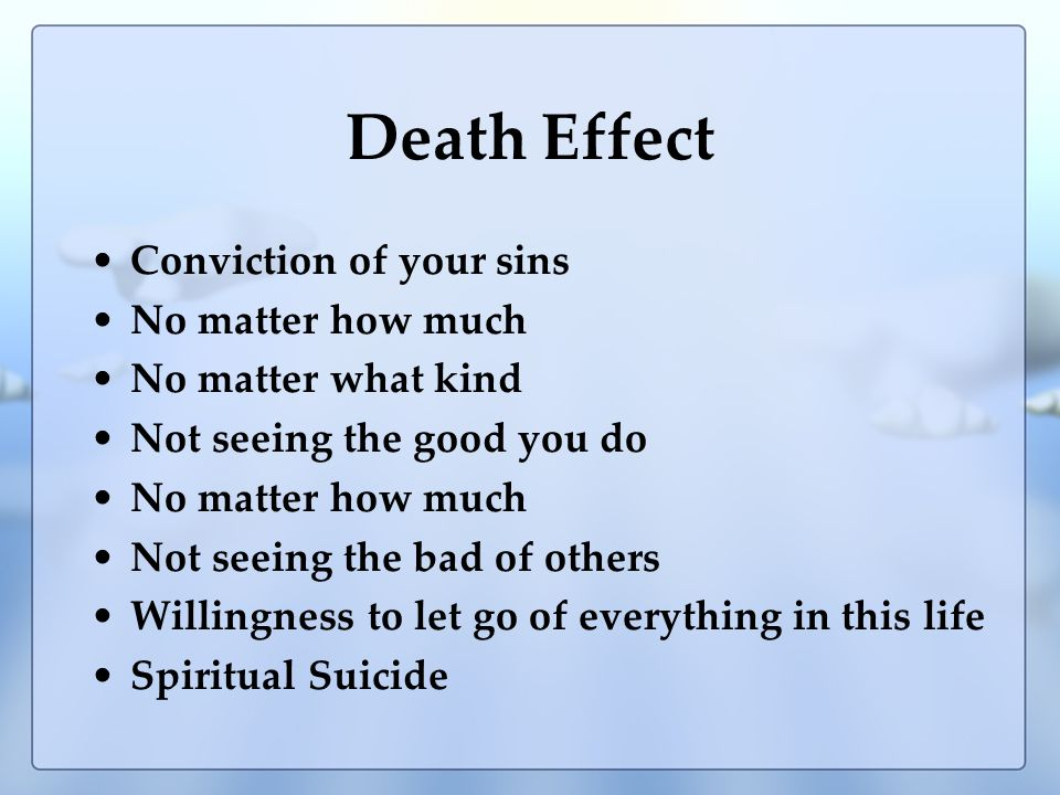 Death Effect Conviction of your sins No matter how much No matter what kind Not seeing the good you do No matter how much Not seeing the bad of others Willingness to let go of everything in this life Spiritual Suicide