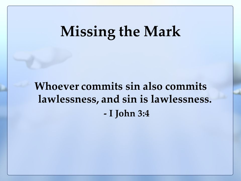 Missing the Mark Whoever commits sin also commits lawlessness, and sin is lawlessness. - I John 3:4