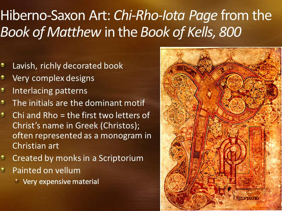 Hiberno-Saxon Art: Chi-Rho-Iota Page from the Book of Matthew in the Book of Kells, 800 Lavish, richly decorated book Very complex designs Interlacing patterns The initials are the dominant motif Chi and Rho = the first two letters of Christ's name in Greek (Christos); often represented as a monogram in Christian art Created by monks in a Scriptorium Painted on vellum Very expensive material