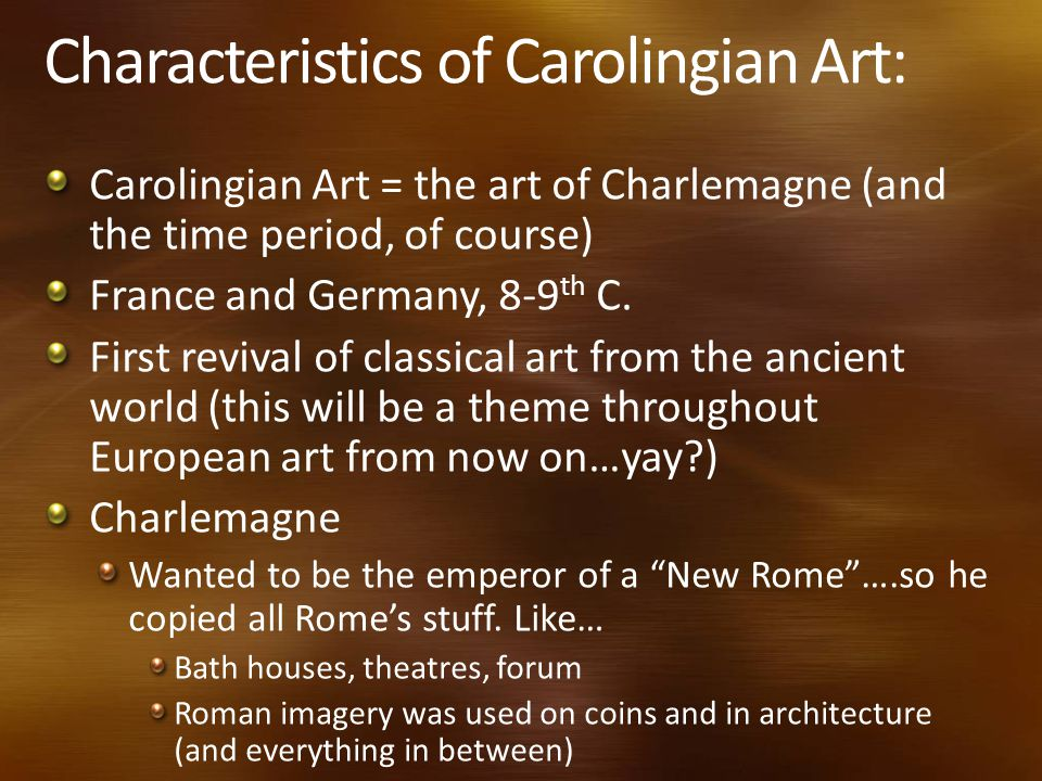 Characteristics of Carolingian Art: Carolingian Art = the art of Charlemagne (and the time period, of course) France and Germany, 8-9 th C.
