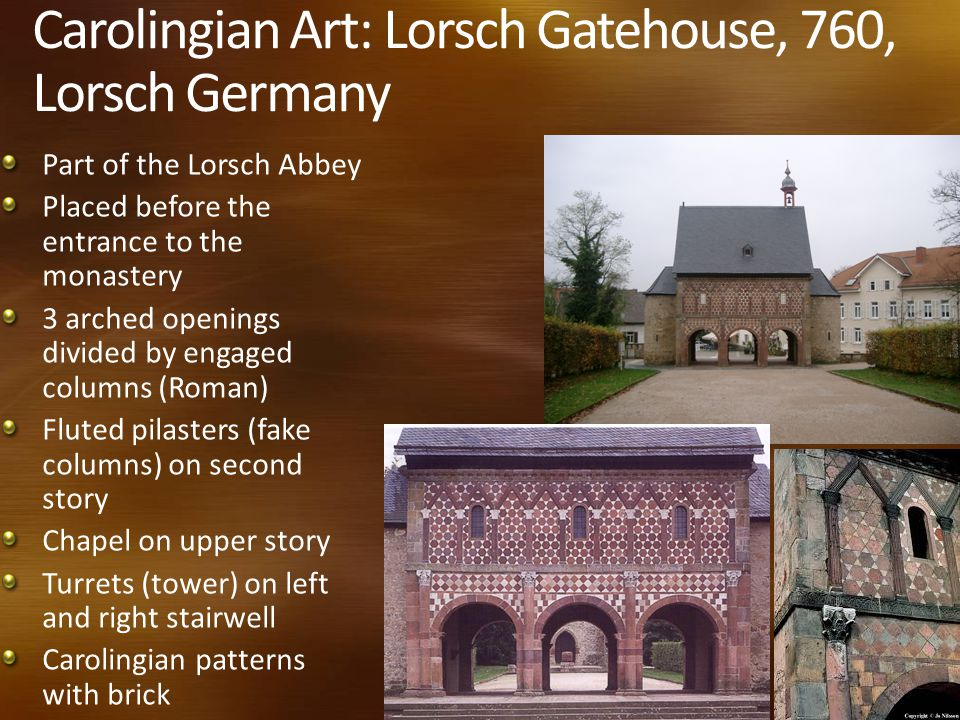 Carolingian Art: Lorsch Gatehouse, 760, Lorsch Germany Part of the Lorsch Abbey Placed before the entrance to the monastery 3 arched openings divided by engaged columns (Roman) Fluted pilasters (fake columns) on second story Chapel on upper story Turrets (tower) on left and right stairwell Carolingian patterns with brick