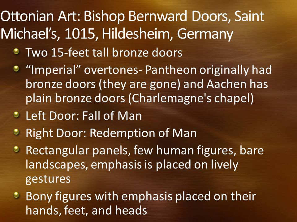 Ottonian Art: Bishop Bernward Doors, Saint Michael's, 1015, Hildesheim, Germany Two 15-feet tall bronze doors Imperial overtones- Pantheon originally had bronze doors (they are gone) and Aachen has plain bronze doors (Charlemagne s chapel) Left Door: Fall of Man Right Door: Redemption of Man Rectangular panels, few human figures, bare landscapes, emphasis is placed on lively gestures Bony figures with emphasis placed on their hands, feet, and heads