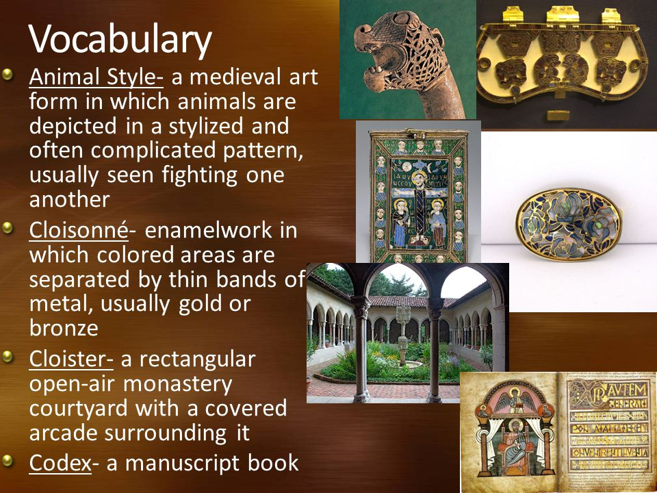 Vocabulary Animal Style- a medieval art form in which animals are depicted in a stylized and often complicated pattern, usually seen fighting one another Cloisonné- enamelwork in which colored areas are separated by thin bands of metal, usually gold or bronze Cloister- a rectangular open-air monastery courtyard with a covered arcade surrounding it Codex- a manuscript book