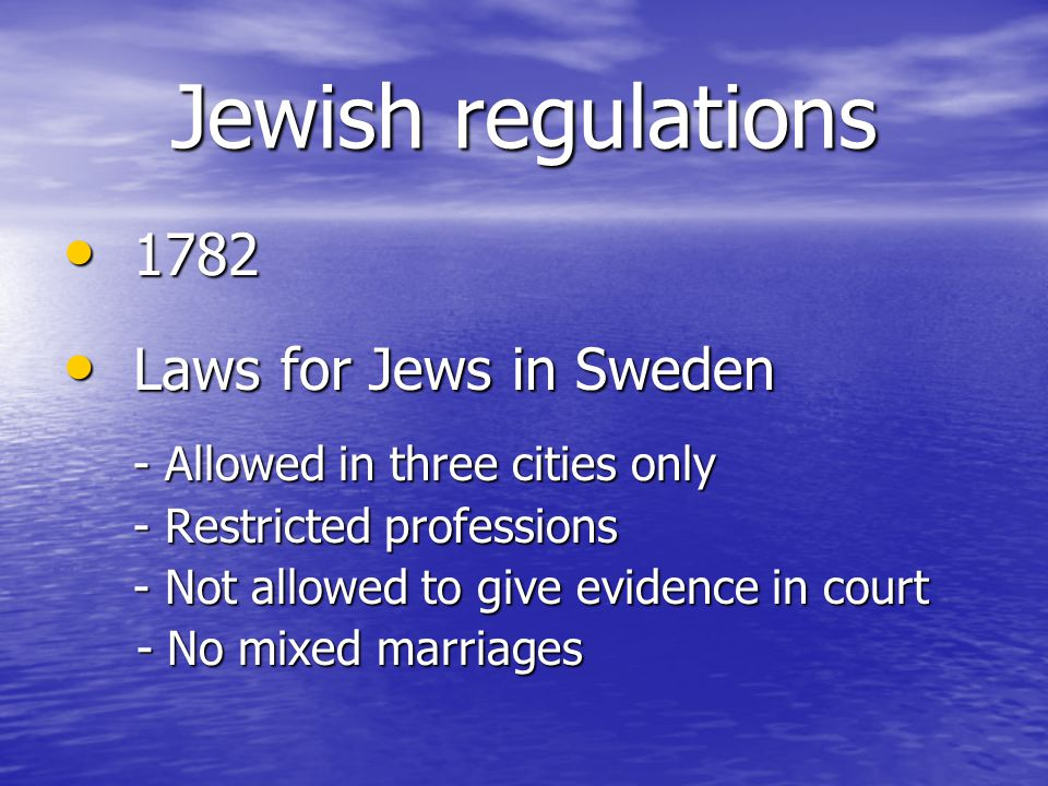 Jewish regulations 1782 1782 Laws for Jews in Sweden Laws for Jews in Sweden - Allowed in three cities only - Restricted professions - Not allowed to