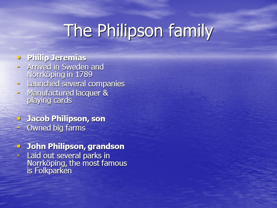 The Philipson family Philip Jeremias Philip Jeremias - Arrived in Sweden and Norrköping in 1789 - Launched several companies - Manufactured lacquer &