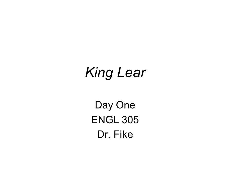 King Lear Day One ENGL 305 Dr. Fike