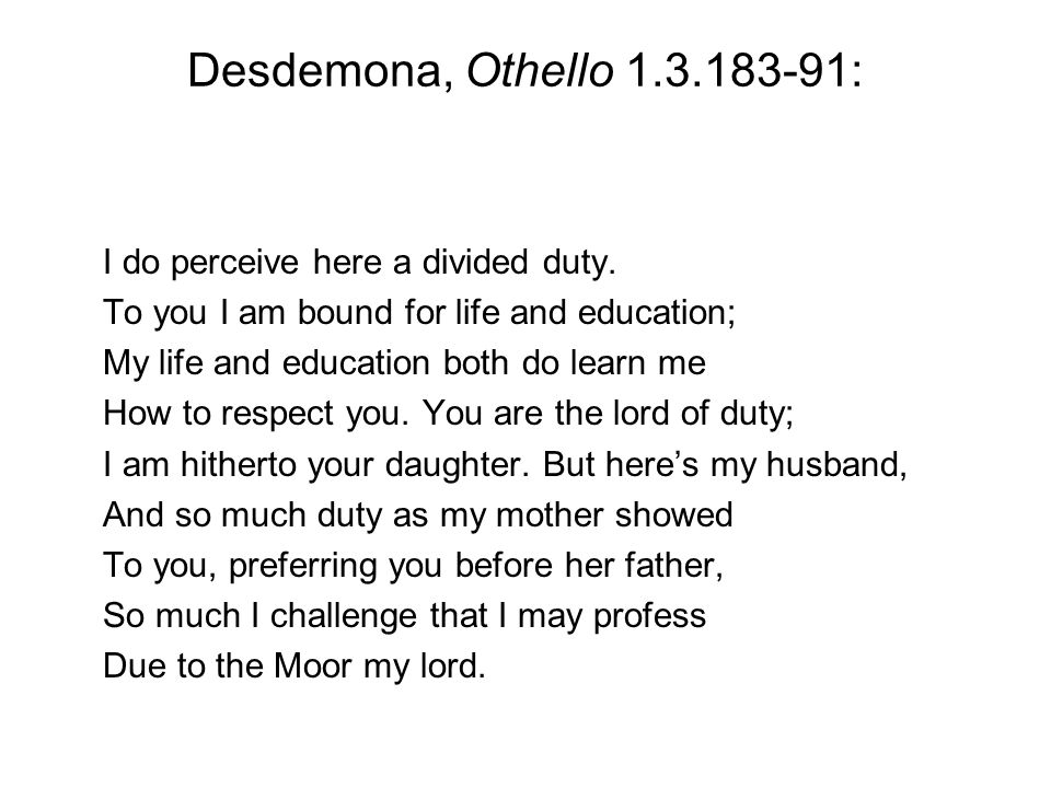 Desdemona, Othello 1.3.183-91: I do perceive here a divided duty.