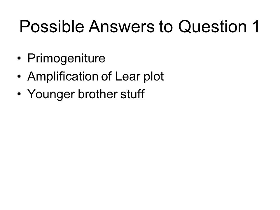 Possible Answers to Question 1 Primogeniture Amplification of Lear plot Younger brother stuff