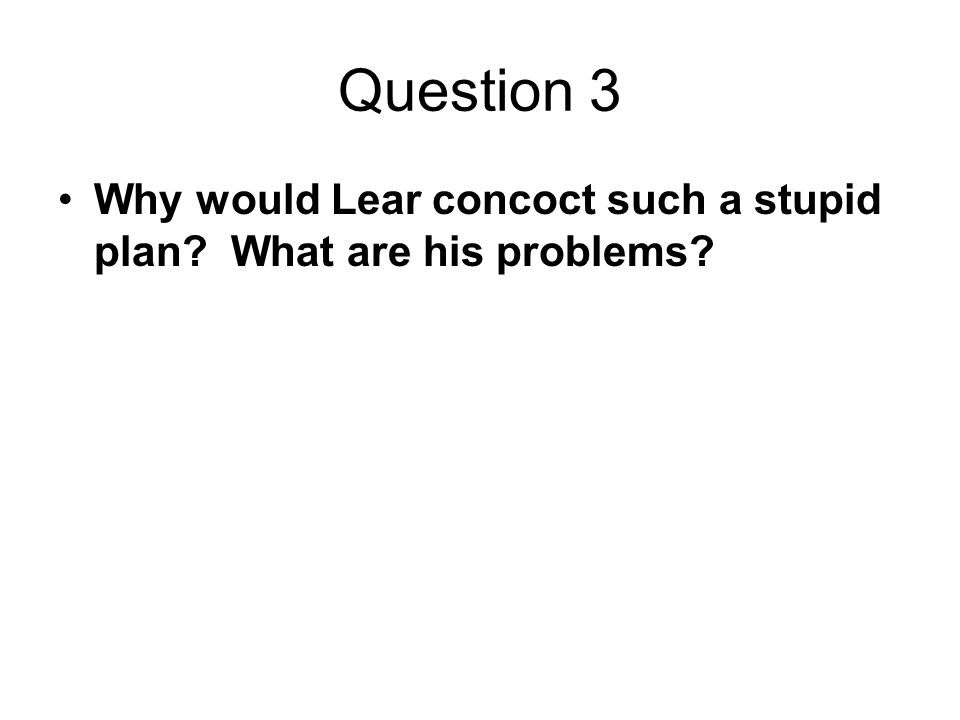 Question 3 Why would Lear concoct such a stupid plan What are his problems
