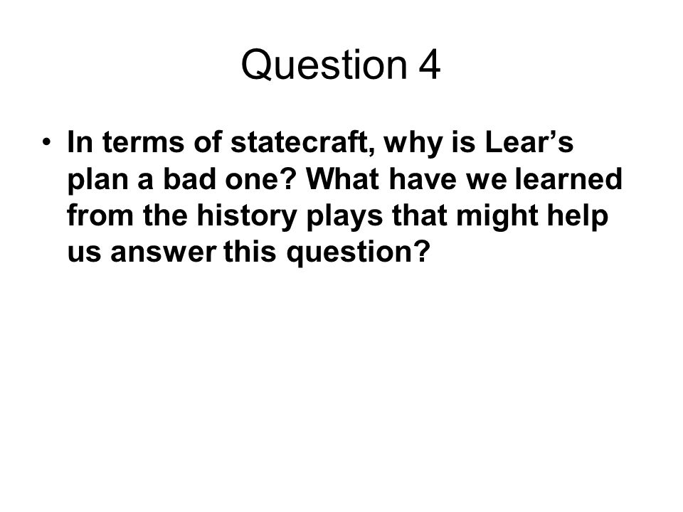 Question 4 In terms of statecraft, why is Lear's plan a bad one.