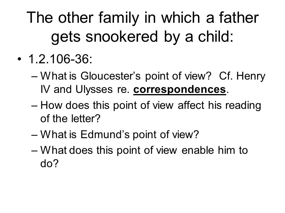 The other family in which a father gets snookered by a child: 1.2.106-36: –What is Gloucester's point of view.