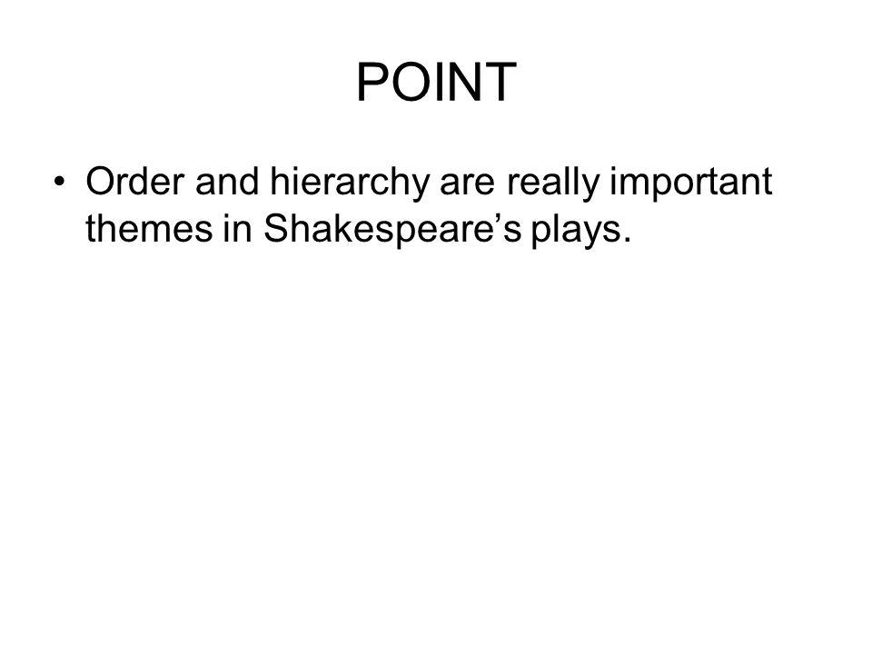 POINT Order and hierarchy are really important themes in Shakespeare's plays.