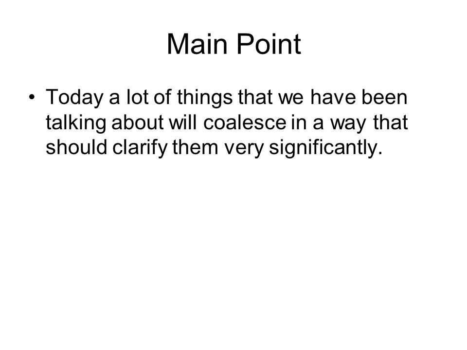 Main Point Today a lot of things that we have been talking about will coalesce in a way that should clarify them very significantly.