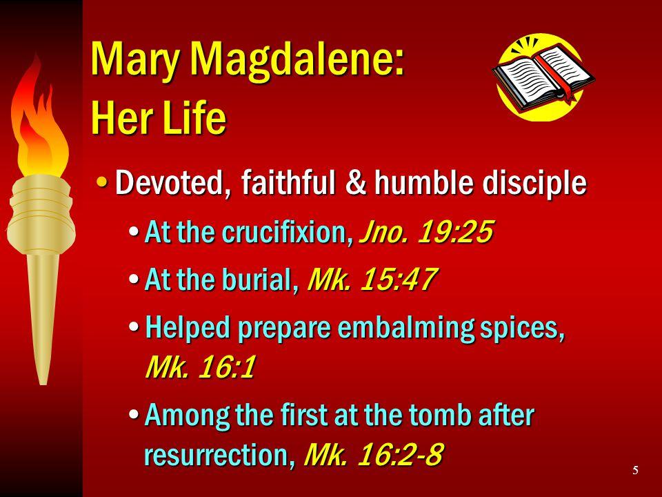 5 Mary Magdalene: Her Life Devoted, faithful & humble discipleDevoted, faithful & humble disciple At the crucifixion, Jno. 19:25At the crucifixion, Jn